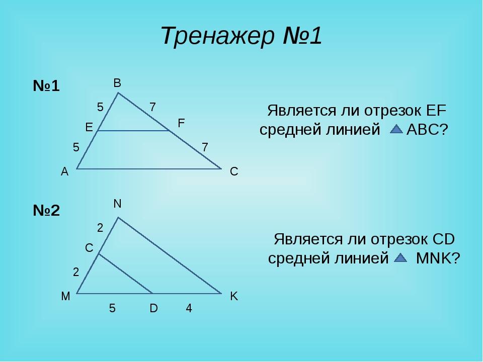 Тренажер №1 A B C E F 5 5 7 7 Является ли отрезок EF средней линией ABC? M N...