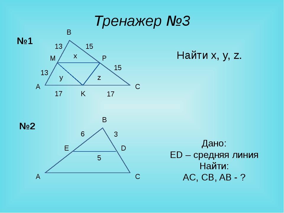 Тренажер №3 Найти x, y, z. A B C M K Дано: ED – средняя линия Найти: AC, CB,...