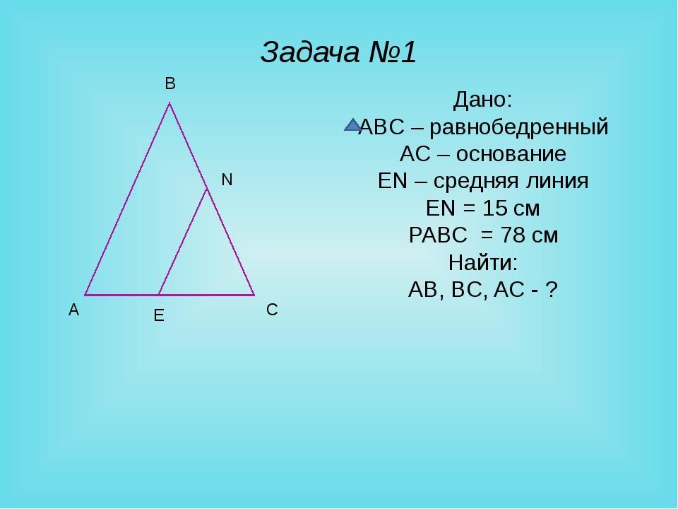 Задача №1 Дано: ABC – равнобедренный AC – основание EN – средняя линия EN = 1...