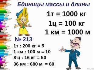 Единицы массы и длины 1т = 1000 кг 1ц = 100 кг 1 км = 1000 м № 213 1т : 200 к
