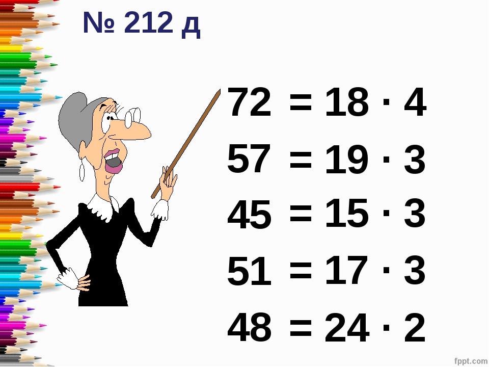 72 57 45 51 48 № 212 д = 18 ∙ 4 = 19 ∙ 3 = 17 ∙ 3 = 24 ∙ 2 = 15 ∙ 3