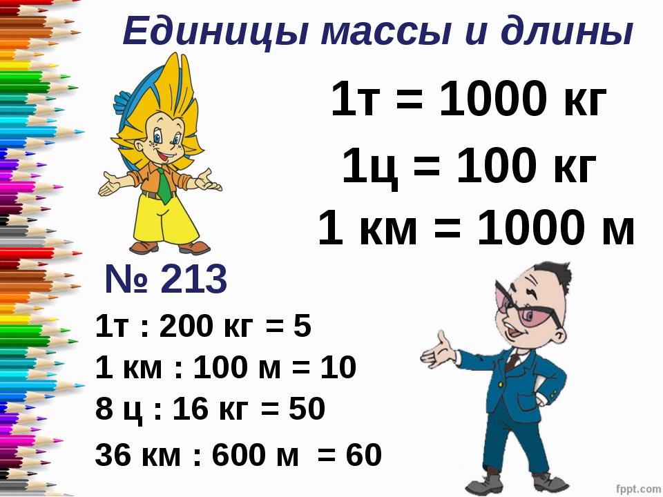 Единицы массы и длины 1т = 1000 кг 1ц = 100 кг 1 км = 1000 м № 213 1т : 200 к...