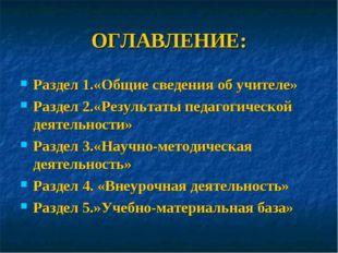 ОГЛАВЛЕНИЕ: Раздел 1.«Общие сведения об учителе» Раздел 2.«Результаты педагог