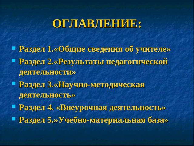 ОГЛАВЛЕНИЕ: Раздел 1.«Общие сведения об учителе» Раздел 2.«Результаты педагог...