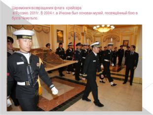 Церемония возвращения флага крейсера в Россию. 2011г. В 2004 г. в Ичхоне был