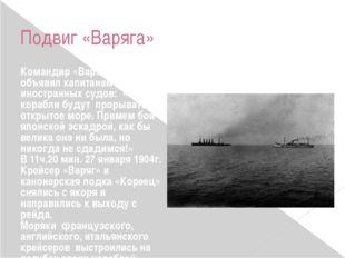 Подвиг «Варяга» Командир «Варяга» Руднев объявил капитанам иностранных судов: