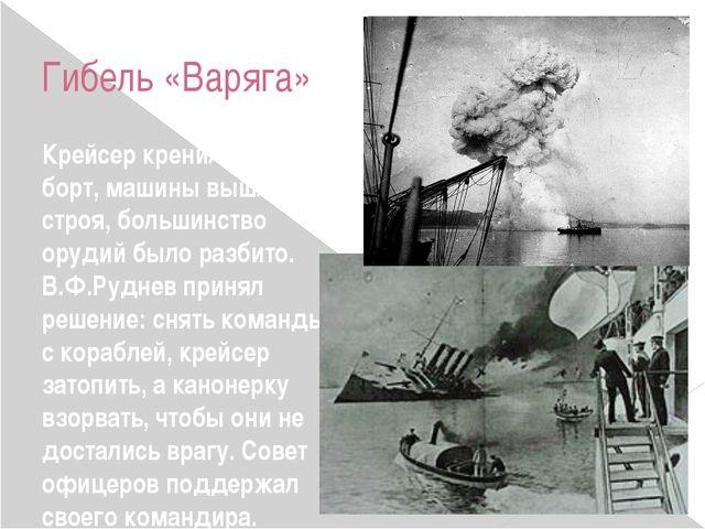 Гибель «Варяга» Крейсер кренился на борт, машины вышли из строя, большинство...
