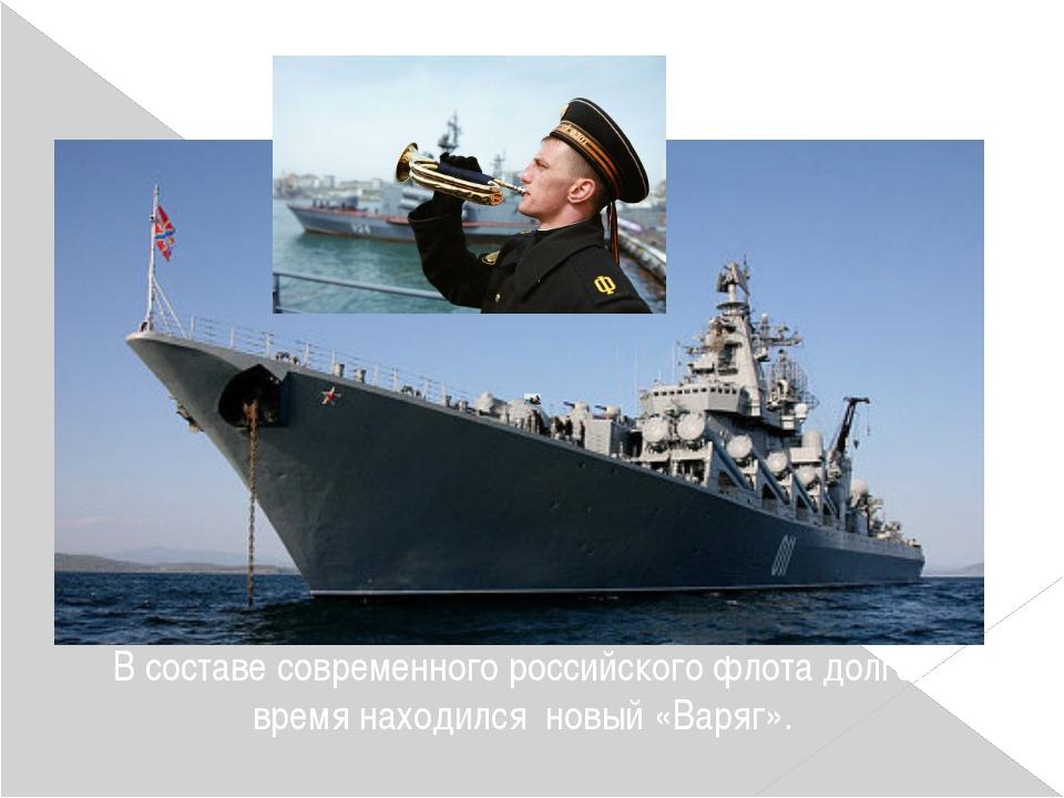 В составе современного российского флота долгое время находился новый «Варяг».