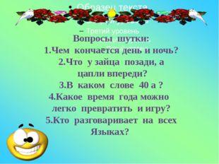 Вопросы шутки: 1.Чем кончается день и ночь? 2.Что у зайца позади, а цапли вп