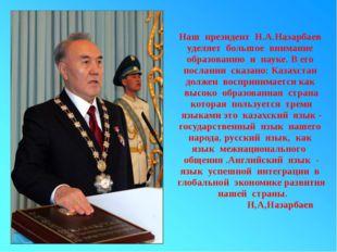 Наш президент Н.А.Назарбаев уделяет большое внимание образованию и науке. В