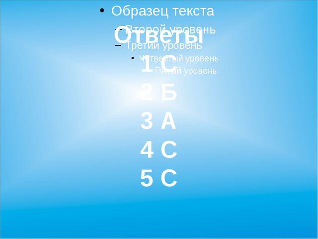 Ответы 1 С 2 Б 3 А 4 С 5 С