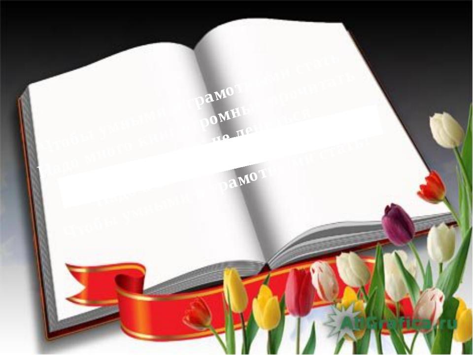 Чтобы умными и грамотными стать Надо много книг огромных прочитать Надо толь...