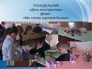 ПОНЕДЕЛЬНИК «День конструктора» Девиз: «Мы сказку сделаем былью»