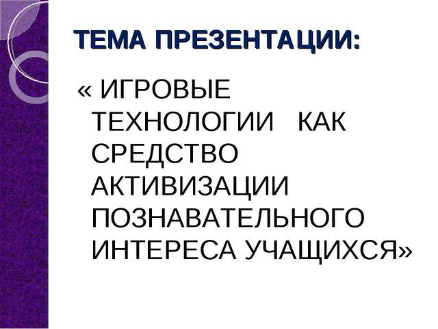 ТЕМА ПРЕЗЕНТАЦИИ: « ИГРОВЫЕ ТЕХНОЛОГИИ КАК СРЕДСТВО АКТИВИЗАЦИИ ПОЗНАВАТЕЛЬНО...