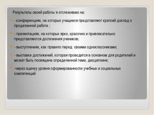 Результаты своей работы я отслеживаю на: - конференциях, на которых учащиеся