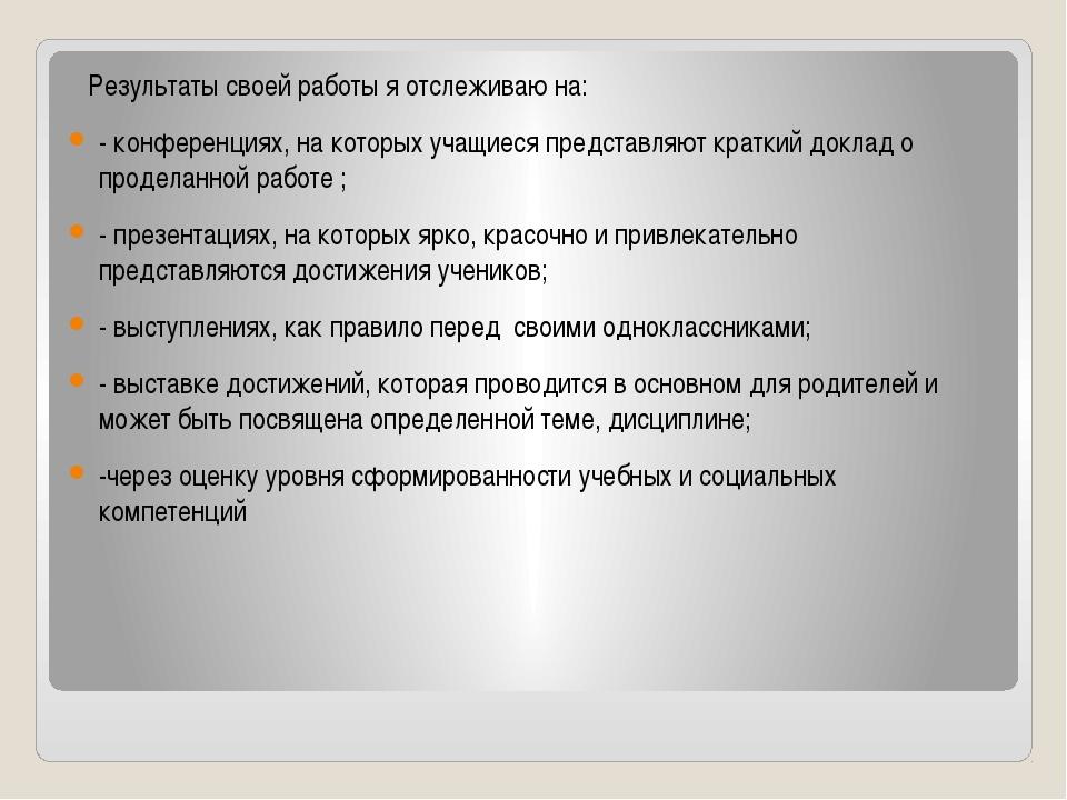 Результаты своей работы я отслеживаю на: - конференциях, на которых учащиеся...