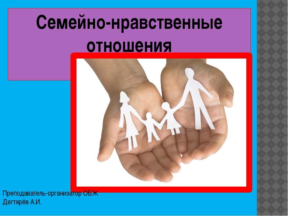 Семейно-нравственные отношения Преподаватель-организатор ОБЖ Дегтярёв А.И.