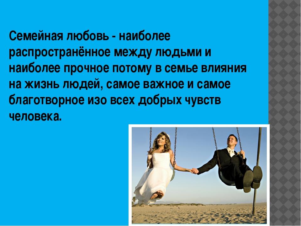 Семейная любовь - наиболее распространённое между людьми и наиболее прочное п...