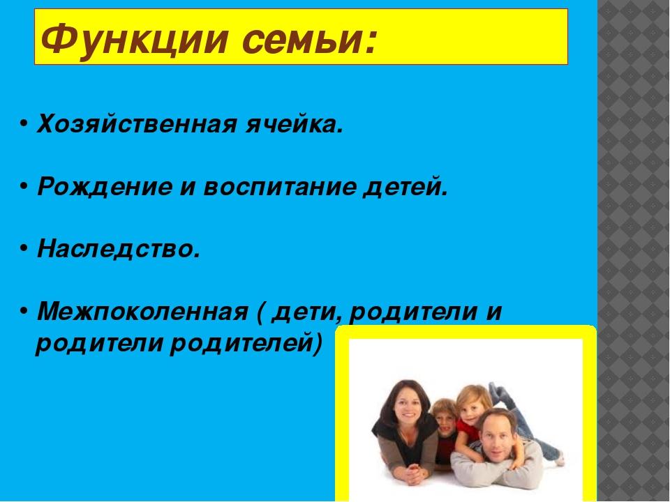 Функции семьи: Хозяйственная ячейка. Рождение и воспитание детей. Наследство....