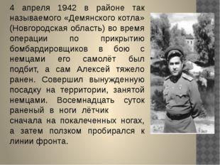 4 апреля 1942 в районе так называемого «Демянского котла» (Новгородская облас
