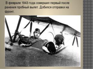 В феврале 1943 года совершил первый после ранения пробный вылет. Добился отп