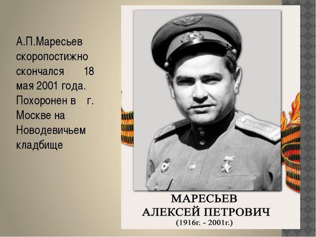А.П.Маресьев скоропостижно скончался 18 мая 2001 года. Похоронен в г. Москве...
