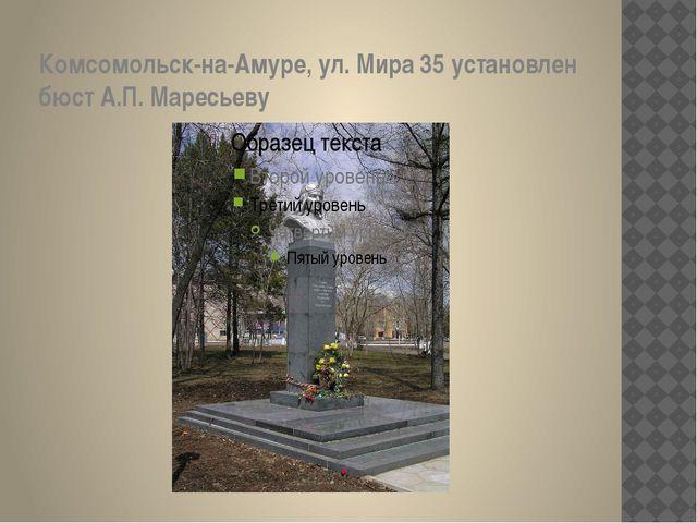 Комсомольск-на-Амуре, ул. Мира 35 установлен бюст А.П. Маресьеву
