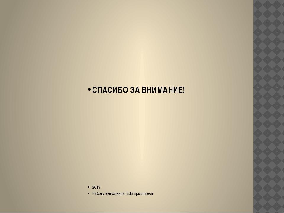 СПАСИБО ЗА ВНИМАНИЕ! 2013 Работу выполнила: Е.В.Ермолаева