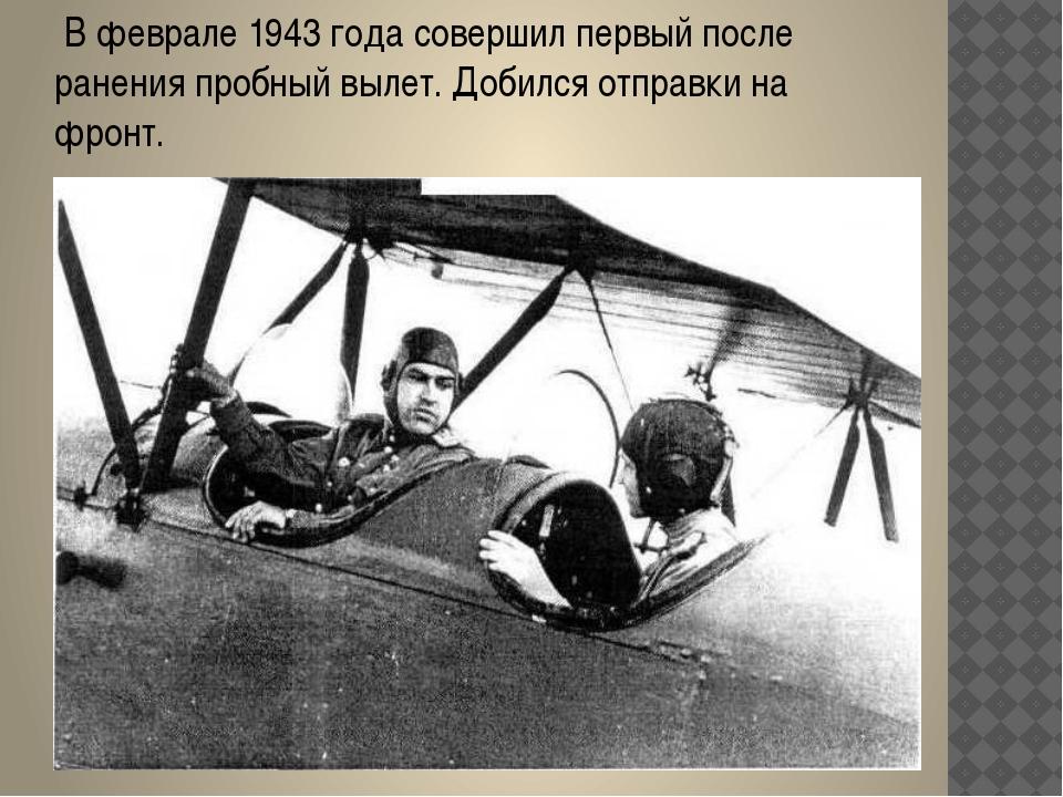 В феврале 1943 года совершил первый после ранения пробный вылет. Добился отп...