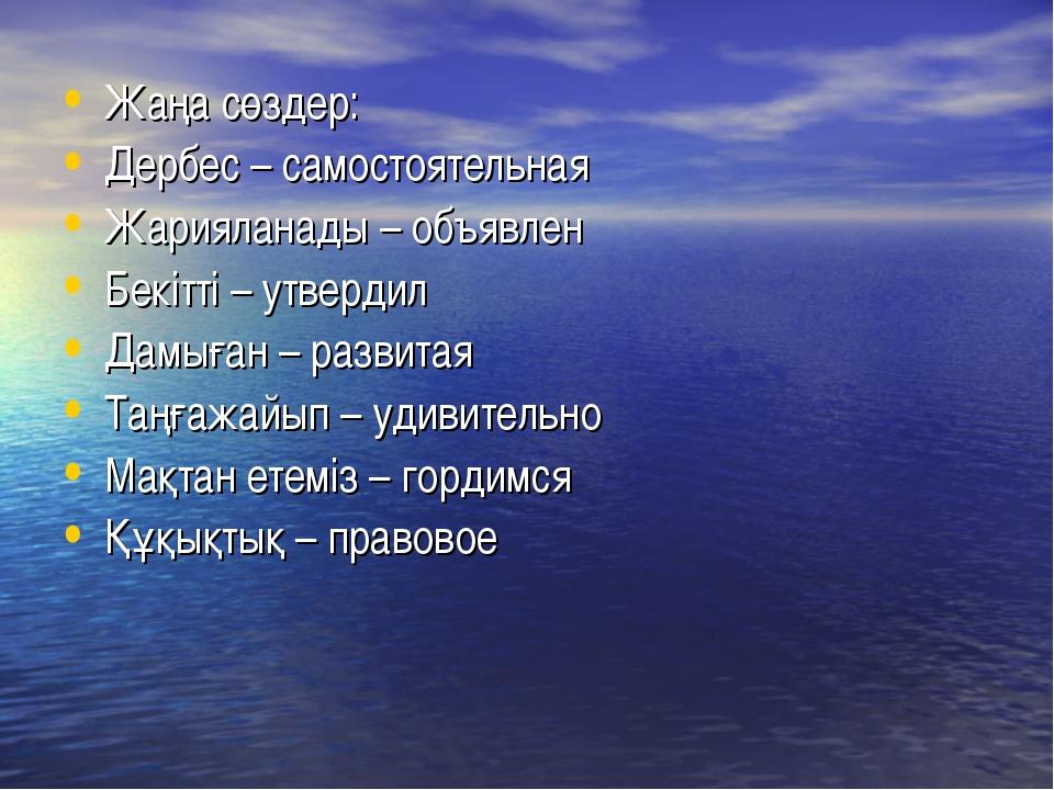 Жаңа сөздер: Дербес – самостоятельная Жарияланады – объявлен Бекітті – утверд...