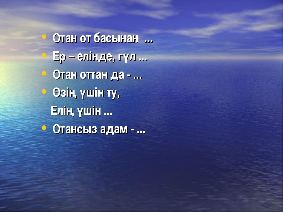Отан от басынан ... Ер – елінде, гүл ... Отан оттан да - ... Өзің үшін ту, Ел...