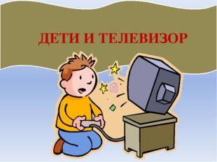 ДЕТИ И ТЕЛЕВИЗОР Файл скачан с сайта http://psy.5igorsk.ru Psy.5igorsk.ru -