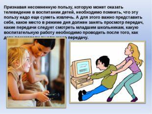 Признавая несомненную пользу, которую может оказать телевидение в воспитании