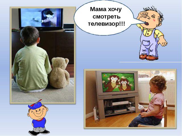 Мама, включи мультики!!! Мама хочу смотреть телевизор!!!