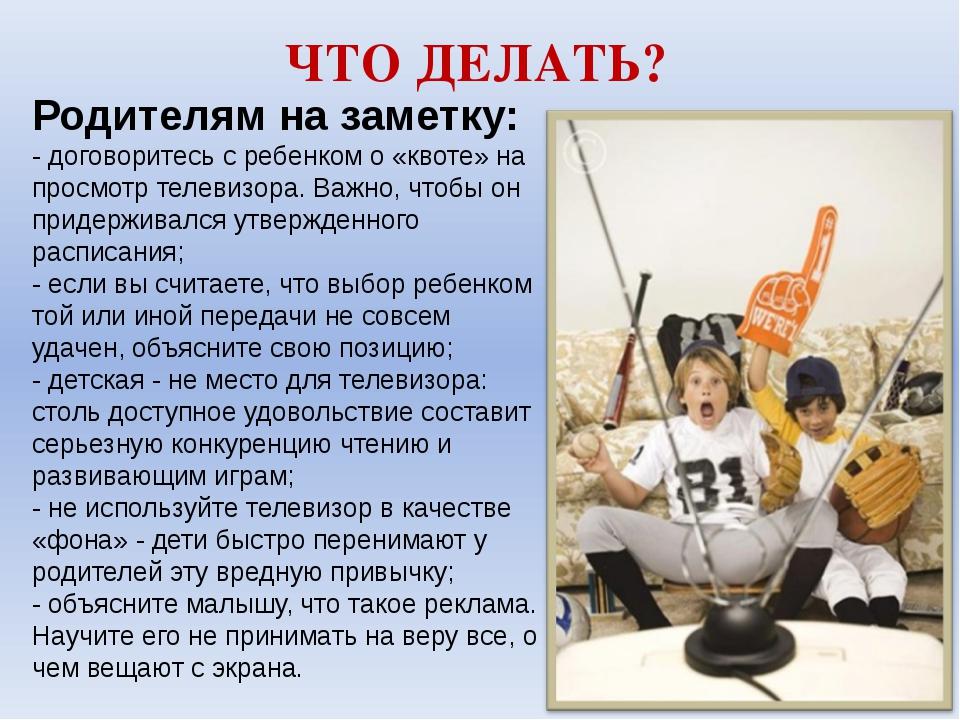 ЧТО ДЕЛАТЬ? Родителям на заметку: - договоритесь с ребенком о «квоте» на прос...