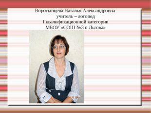 Воротынцева Наталья Александровна учитель – логопед I квалификационной катего