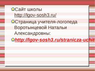 Сайт школы http://lgov-sosh3.ru/ Страница учителя-логопеда Воротынцевой Натал