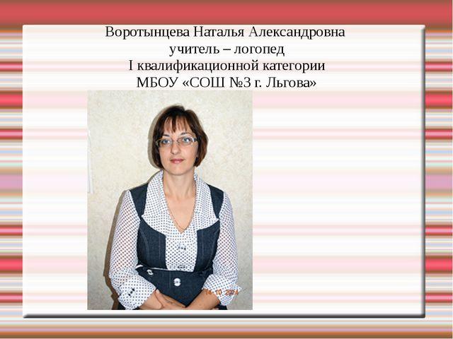 Воротынцева Наталья Александровна учитель – логопед I квалификационной катего...