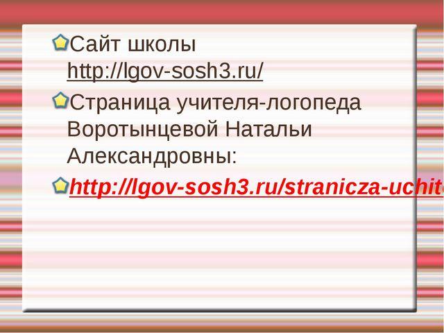 Сайт школы http://lgov-sosh3.ru/ Страница учителя-логопеда Воротынцевой Натал...