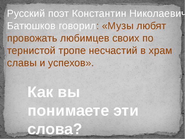 Русский поэт Константин Николаевич Батюшков говорил: «Музы любят провожать лю...