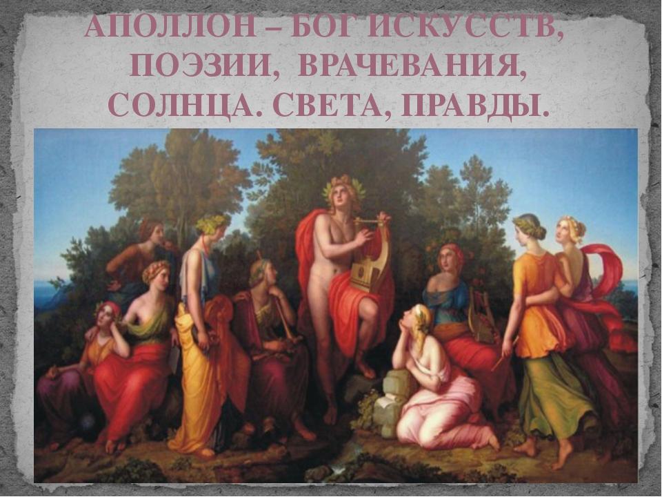 АПОЛЛОН – БОГ ИСКУССТВ, ПОЭЗИИ, ВРАЧЕВАНИЯ, СОЛНЦА. СВЕТА, ПРАВДЫ. В древност...