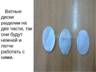 Ватные диски разделим на две части, так они будут нежней и легче работать с