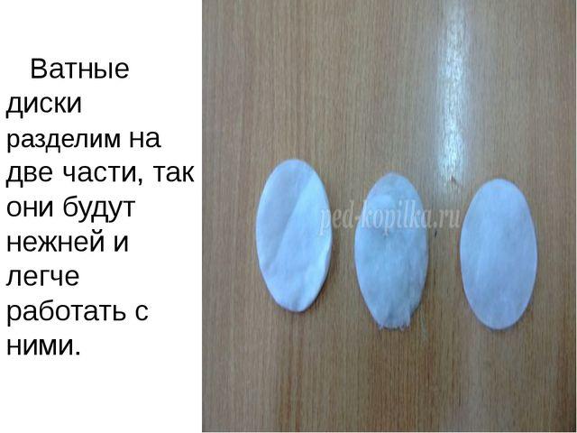 Ватные диски разделим на две части, так они будут нежней и легче работать с...