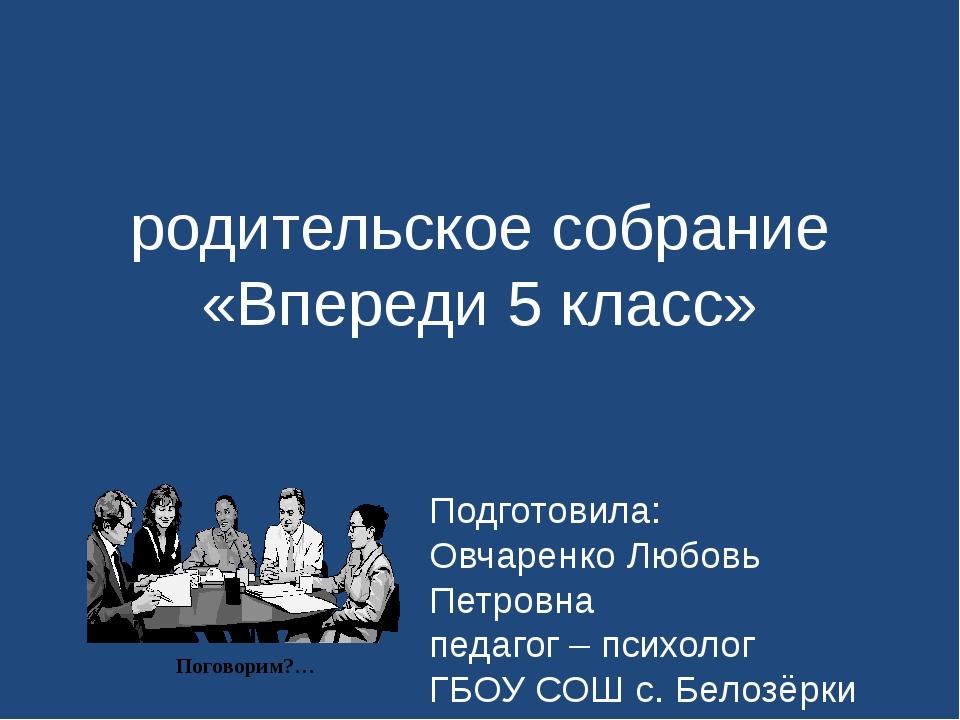 родительское собрание «Впереди 5 класс» Подготовила: Овчаренко Любовь Петровн...
