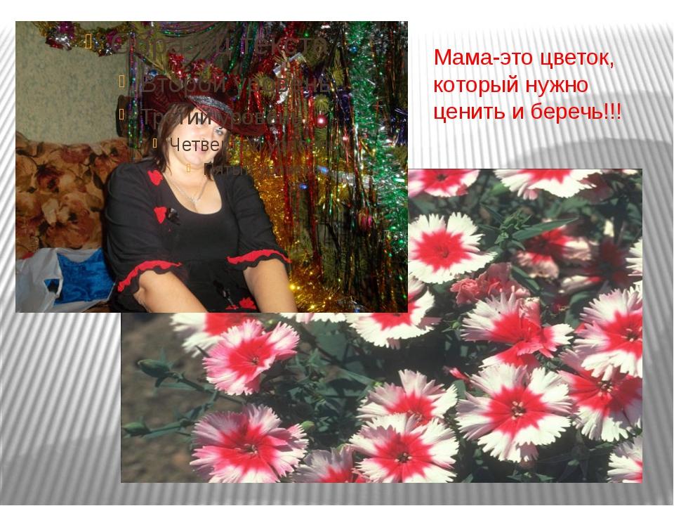 Мама-это цветок, который нужно ценить и беречь!!!