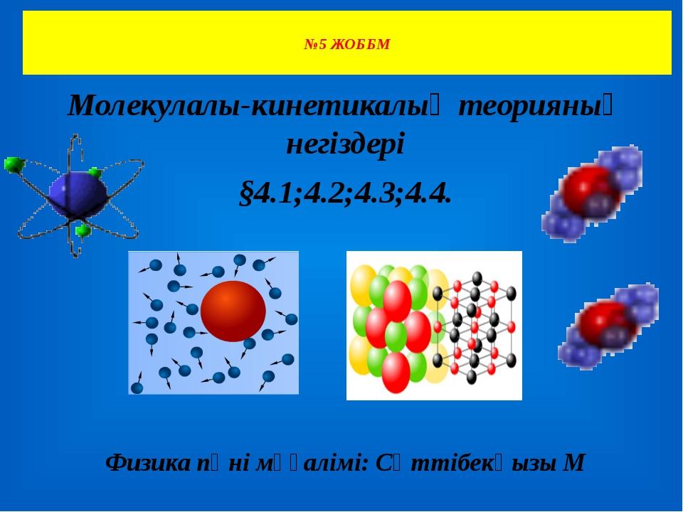 №5 ЖОББМ Молекулалы-кинетикалық теорияның негіздері §4.1;4.2;4.3;4.4. Физика...