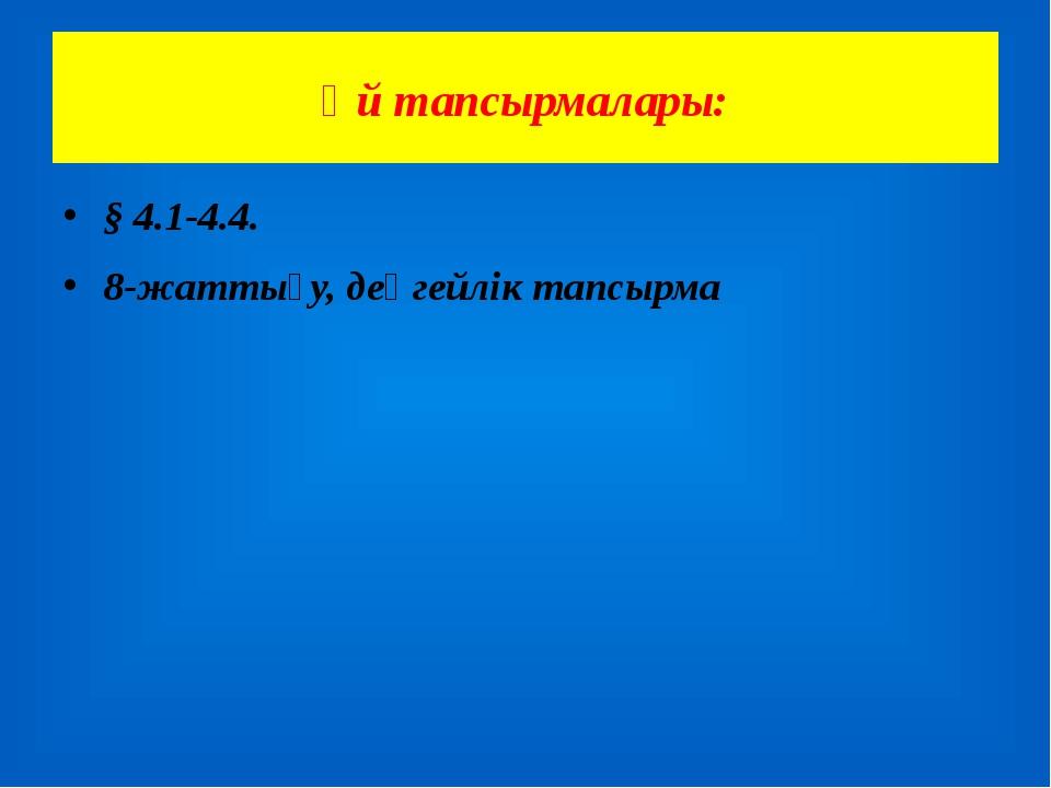 Үй тапсырмалары: § 4.1-4.4. 8-жаттығу, деңгейлік тапсырма