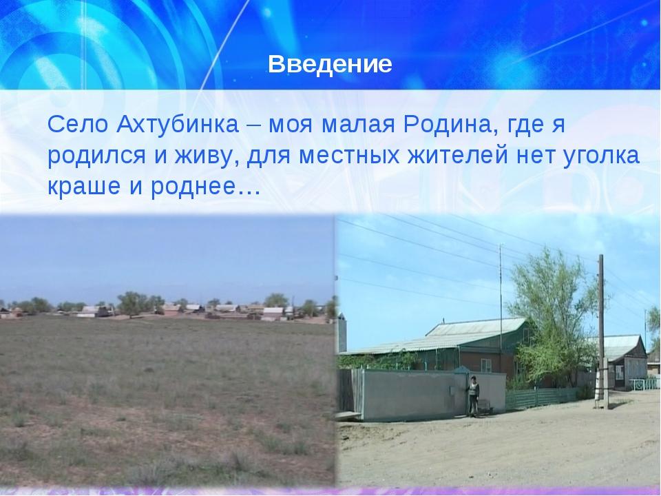 Введение Село Ахтубинка – моя малая Родина, где я родился и живу, для местны...