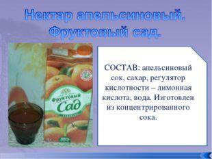 СОСТАВ: апельсиновый сок, сахар, регулятор кислотности – лимонная кислота, во