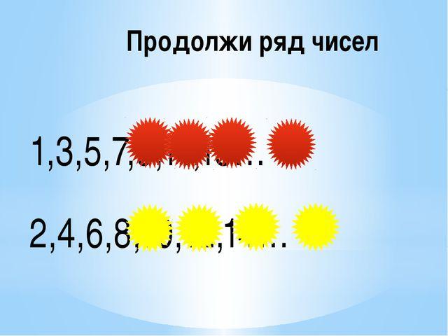 Продолжи ряд чисел 1,3,5,7,9,11,13… 2,4,6,8,10,12,14…